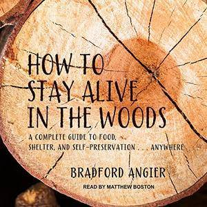 How to Stay Alive in the Woods: A Complete Guide to Food, Shelter and Self-Preservation Anywhere [Audiobook]