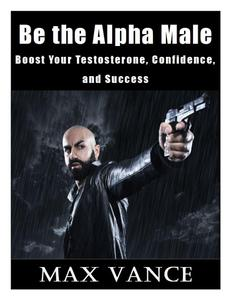 Be the Alpha Male: Boost Your Testosterone, Confidence, and Success