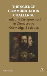 The Science Communication Challenge : Truth and Disagreement in Democratic Knowledge Societies