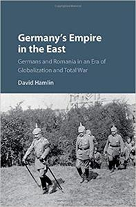 Germany's Empire in the East: Germans and Romania in an Era of Globalization and Total War