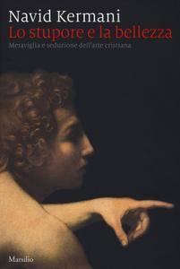 Navid Kermani - Lo stupore e la bellezza. Meraviglia e seduzione dell'arte cristiana