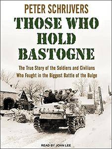 Those Who Hold Bastogne: The True Story of the Soldiers and Civilians Who Fought in the Biggest Battle of the Bulge [Audiobook]