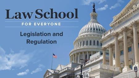 Law School for Everyone: Legislation and Regulation