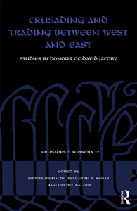 Crusading and Trading Between West and East : Studies in Honour of David Jacoby