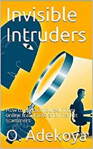 Invisible Intruders: How to protect yourself from online fraudsters and internet scammers