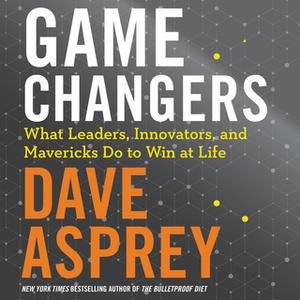 «Game Changers: What Leaders, Innovators, and Mavericks Do to Win at Life» by Dave Asprey