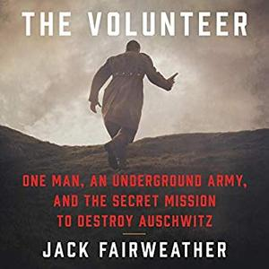 The Volunteer: One Man, an Underground Army, and the Secret Mission to Destroy Auschwitz [Audiobook]