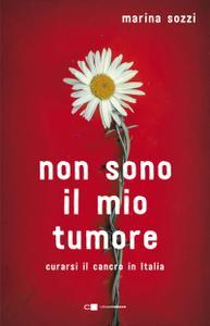 Marina Sozzi - Non sono il mio tumore. Curarsi il cancro in Italia