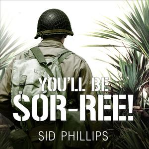«You'll Be Sor-ree!: A Guadalcanal Marine Remembers the Pacific War» by Sid Phillips