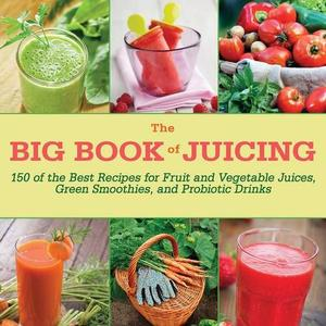 The Big Book of Juicing: 150 of the Best Recipes for Fruit and Vegetable Juices, Green Smoothies, and Probiotic Drinks (Repost)