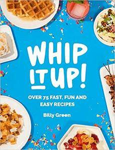Whip It Up!: Over 75 Fast, Fun and Easy Recipes