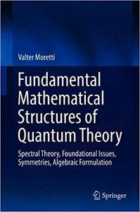 Fundamental Mathematical Structures of Quantum Theory: Spectral Theory, Foundational Issues, Symmetries, Algebraic Formu