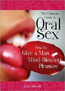 The Ultimate Guide to Oral Sex: How to Give a Man Mind-Blowing Pleasure