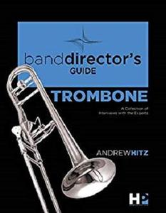 A Band Director's Guide to Everything Trombone: A Collection of Interviews with the Experts