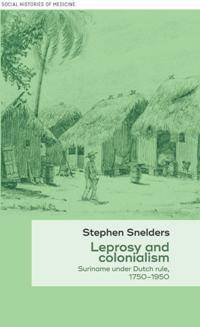 Leprosy and Colonialism : Suriname Under Dutch Rule, 1750-1950