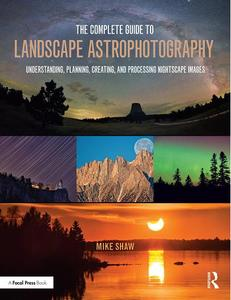 The Complete Guide to Landscape Astrophotography: Understanding, Planning, Creating, and Processing Nightscape Images