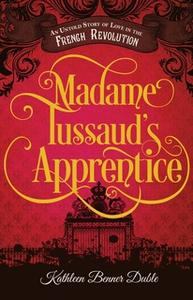 «Madame Tussaud's Apprentice: An Untold Story of Love in the French Revolution» by Kathleen Benner Duble