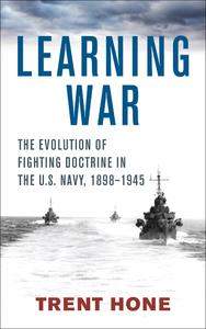 Learning War: The Evolution of Fighting Doctrine in the U.S. Navy, 1898–1945