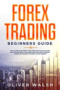 Forex Trading Beginners Guide The Golden Investment Strategies for Passive Income