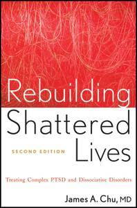 Rebuilding Shattered Lives: Treating Complex PTSD and Dissociative Disorders, 2nd Edition