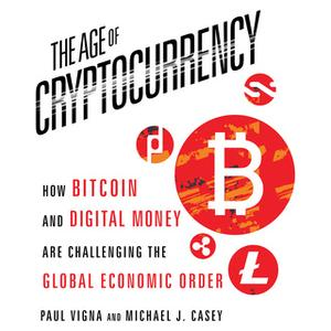 «The Age Cryptocurrency: How Bitcoin and Digital Money Are Challenging the Global Economic Order» by Michael J. Casey,Pa
