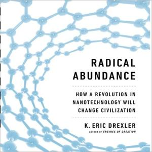 Radical Abundance: How a Revolution in Nanotechnology Will Change Civilization [Audiobook]