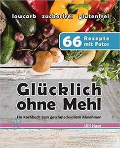 Glücklich ohne Mehl: Ein Kochbuch zum geschmackvollen Abnehmen. Mit diesen Erfolgsrezepten habe ich 50kg verloren