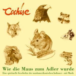 «Wie die Maus zum Adler wurde: Eine spirituelle Geschichte der nordamerikanischen Indianer» by Cochise
