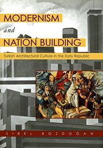 Modernism and Nation Building: Turkish Architectural Culture in the Early Republic