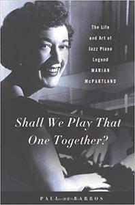 Shall We Play That One Together?: The Life and Art of Jazz Piano Legend Marian McPartland (Repost)