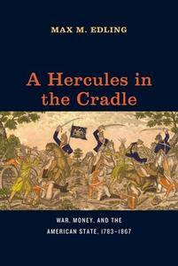 A Hercules in the Cradle: War, Money, and the American State, 1783-1867 (American Beginnings, 1500-1900)(Repost)