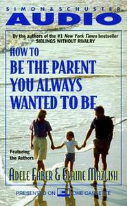 «How to Be the Parent You Always Wanted to Be» by Adele Faber,Elaine Mazlish