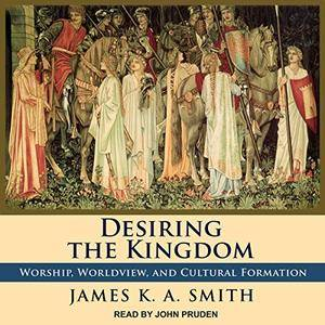 Desiring the Kingdom: Worship, Worldview, and Cultural Formation [Audiobook]
