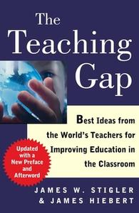 «The Teaching Gap: Best Ideas from the World's Teachers for Improving Education in the Classroom» by James W. Stigler,Ja
