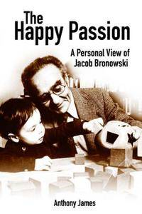 The Happy Passion: A Personal View of Jacob Bronowski