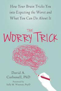 The Worry Trick: How Your Brain Tricks You into Expecting the Worst and What You Can Do About It