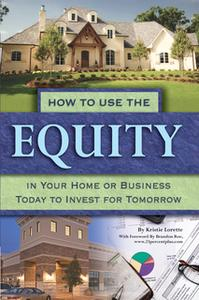 «How to Use the Equity in Your Home or Business Today to Invest for Tomorrow» by Kristie Lorette