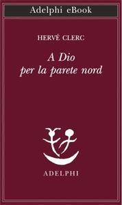 Hervé Clerc - A Dio per la parete nord