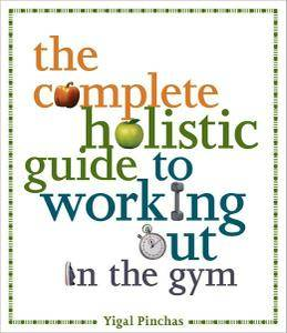 Yigal Pinchas - The Complete Holistic Guide to Working Out in the Gym