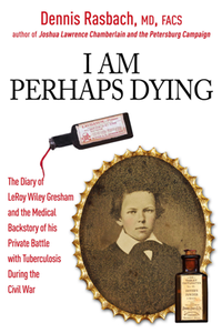 I Am Perhaps Dying : The Medical Backstory of Spinal Tuberculosis Hidden in the Civil War Diary of LeRoy Wiley Gresham