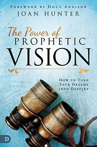 The Power of Prophetic Vision: How to Turn Your Dreams into Destiny