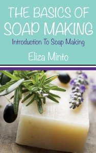 The Basics Of Soap Making: Introduction To Soap Making (repost)