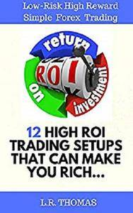 12 High ROI Trading Setups That Can Make You Rich: Low-Risk High-Reward Simple Forex Trading