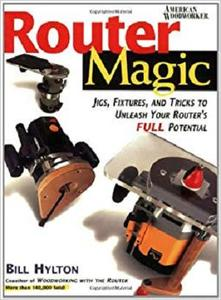 Router Magic Jigs, Fixtures, and Tricks to Unleash Your Router's Full Potential
