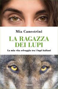 Mia Canestrini - La ragazza dei lupi. La mia vita selvaggia tra i lupi italiani