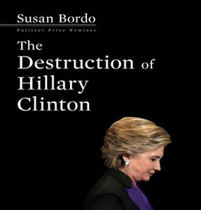«The Destruction of Hillary Clinton» by Susan Bordo