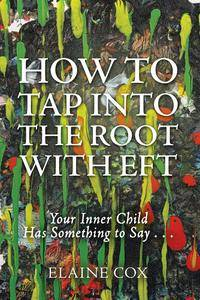 How to Tap into the Root with Eft: Your Inner Child Has Something to Say . . .
