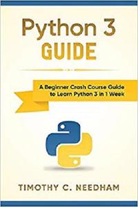 Python 3 Guide: A Beginner Crash Course Guide to Learn Python 3 in 1 Week [Repost]