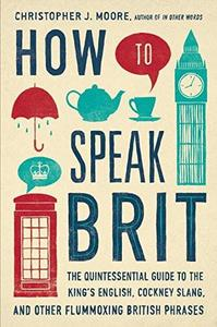 How to Speak Brit: The Quintessential Guide to the King's English, Cockney Slang, and Other Flummoxing British Phrases (Repost)