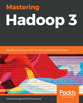 Mastering Hadoop 3 : Big Data Processing at Scale to Unlock Unique Business Insights